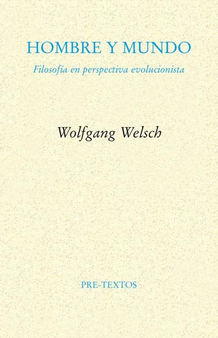 HOMBRE Y MUNDO. Filosofía en perspectiva evolucionista de Wolfgang Welsch/ Traducción: Carla Carmona e Isidoro Reguera/ Editorial: Pre-Textos/ Género: Ensayo / Páginas: 223 / ISBN: 9788415894636/ Año 2014
