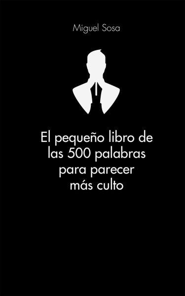 El pequeño libro de las 500 palabras para parecer más culto - Miguel Sosa